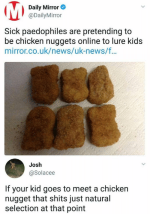 Nothin you can do about it.: Daily Mirror  @DailyMirror  Sick paedophiles are pretending to  be chicken nuggets online to lure kids  mirror.co.uk/news/uk-news/f...  Josh  @Solacee  If your kid goes to meet a chicken  nugget that shits just natural  selection at that point Nothin you can do about it.