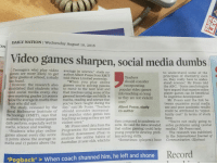"Abc, News, and School: DAILY NATION I Wednesday August 10, 2016  ON  Video games sharpen, social media dumbs  Teenagers who play video  games are more likely to get  better grades at school, a study told News Limited yesterday  has found.  average in science,"" study co-  author Albert Posso from RMIT  to understand some of the  principles of chemistry; evern  so, they really have to under-  stand science,"" Mr Posso told  the ABC. ""Some psychologists  have argued that massive online  player games can be beneficial  to cognitive development:  Teachers  should consider  ""When you play online  However, the research also games you're solving puzzles  to move to the next level and  that involves using some of the  general knowledge and skills in  maths, reading and science that  you've been taught during the  tablished that students who  ed social media every day  were receiving grades 20 points  below the average in maths than  incorporating  popular video games  into teaching so long  as they are not violent  Mr Posso said the link be  tween excessive social media  use and poor academic results  could be attributed to ""oppor-  tunity cost"" in terms of study  time.  ones  ose who did not.  The study, released by the day"" said Mr Posso. ""Teachers Albert Posso, study  Royal Melbourne Institute of should consider incorporat co-author  Technology (RMIT), says that  students who play online games  daily perform, especially well in  ing popular video games into  teaching so long as they are not  violent ones.""  Programme for International that online gamin  analyse the online habits of lem-solving skills.  then compared to academic re-  sults. He said the data revealed  g could help  young people to develop prob-  ""You're not really going to  solve problems using (social  media),"" Mr Posso said  Mr Posso used data from the  maths, science and reading  tudents who play online  es almost every day score  15 points above the average in  The research was published  in the International Journal of  Student Assessment (Pisa) to  gam  Communication. (Xinhua)  maths and 17 points above the Australian 15-year-olds, which he ""Sometimes (players) have  Record  Pogback'> When coach shunned him, he left and shone <p>Los videojuegos te hacen masmejor las redes sociales te atontan.</p>  <p>Según un estudio del RMIT(El MIT Australiano) Tienen mejores notas en el colegio aquellos que juegan a videojuegos todos los días que los que usan redes sociales todos los días.</p>"