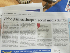 "Take this to your parents.: DAILY NATION I Wednesday August 10, 2016  ON  Video games sharpen, social media dumbs  Teenagers who play video  games are more likely to get  better grades at school, a study told News Limited yesterday  has found.  average in science,"" study co-  author Albert Posso from RMIT  to understand some of the  principles of chemistry; evern  so, they really have to under-  stand science,"" Mr Posso told  the ABC. ""Some psychologists  have argued that massive online  player games can be beneficial  to cognitive development:  Teachers  should consider  incorporating  ""When you play online  However, the research also games you're solving puzzles  to move to the next level and  ed social media every day that involves using some of the  were receiving grades 20 points general knowledge and skills in  below the average in maths than maths, reading and science that  you've been taught during the  tablished that students who  popular video games  into teaching so long  as they are not violent  Mr Posso said the link be  tween excessive social media  use and poor academic results  could be attributed to ""oppor-  tunity cost"" in terms of study  time.  ones  ose who did not.  The study, released by the day"" said Mr Posso. ""Teachers Albert Posso, study  Royal Melbourne Institute of should consider incorporat co-author  Technology (RMIT), says that  students who play online games  daily perform, especially well in  maths, science and reading  ing popular video games into  teaching so long as they are not  violent ones.""  Programme for International that online gamin  analyse the online habits of lem-solving skills.  then compared to academic re-  sults. He said the data revealed  g could help  ""You're not really going to  solve problems using (social  media),"" Mr Posso said  Mr Posso used data from the  tudents who play online  games almost every day score  15 points above the average in  maths and 17 points above the Australian 15-year-olds, which he ""Sometimes (players) have  Student Assessment (Pisa) to  young people to develop prob-  The research was published  in the International Journal of  Communication. (Xinhua)  Record  Pogback'> When coach shunned him, he left and shone Take this to your parents."