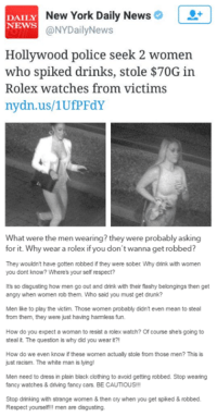 Cars, Clothes, and Crying: DAILY  New York Daily News  NEWS  @NYDailyNews  Hollywood police seek 2 women  who spiked drinks, stole $70G in  Rolex watches from victims  nydn.us/1UfPFdY  What were the men wearing? they were probably asking  for it. Why wear a rolex if you don't wanna get robbed?  They wouldn't have gotten robbed if they were sober Why drink with women  you dont know? Where's your self respect?  It's so disgusting how men go out and drink with their fiashy belongings then get  angry when women rob them. Who said you must get drunk?  Men like to play the victim. Those women probably didn't even mean to steal  from them, they were just having hammless fun.  How do you expect a woman to resist a rolex watch? Of course she's going to  steal it. The question is why did you wear it?!  How do we even know if these women actually stole from those men? This is  just racism. The white man is lying!  Men need to dress in plain black clothing to avoid getting robbed. Stop wearing  fancy watches & driving fancy cars. BE CAUTIOUS!!!  Stop drinking with strange women & then cry when you get spiked & robbed.  Respect yourself!! men are disgusting. Thoughts?  Disclaimer. Mentlegen remains neutral. Please allow logic and reasoning guide your opinions.