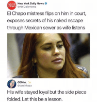 "El Chapo, Memes, and New York: DAILY  NEWS  New York Daily News  @NYDailyNews  El Chapo mistress flips on him in court,  exposes secrets of his naked escape  through Mexican sewer as wife listens  GEMini.  @tarshhaaa  His wife stayed loyal but the side piece  folded. Let this be a lesson. ""Let this be a lesson"" yea cus any of y'all would purger yourself in the court of law 😂"