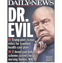 TINY HANDS!!!!: DAILY NEWS  NEW YORK S HOMETOWN  DR.  EVIL  O Trump plots to buy  votes for troubled  health care plan  2 beeel-yun dollar  scheme screws hosps  President Ivmp, with  nursing homes, NYC  PAGES 6-7 TINY HANDS!!!!