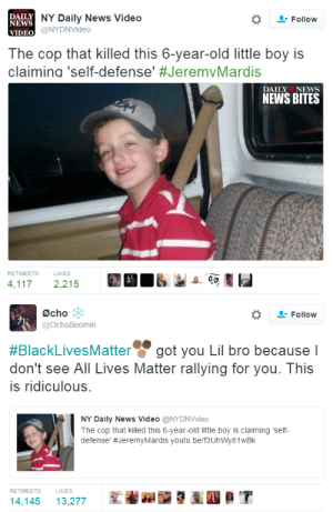 "Alive, All Lives Matter, and Black Lives Matter: DAILY  NEWS  VIDEO  NY Daily News Video  @NYDNVideo  Follow  The cop that killed this 6-year-old little boy is  claiming 'self-defense' #JeremvMardis  DAILY NEws  NEWS BITES  RETWEETS  LIKES  4,1172,215   Øcho  @ochoBoomin  , Follow  #BlackLivesMatter g  don't see All Lives Matter rallying for you. This  is ridiculous.  ot vou Lil bro because l  NY Daily News Video @NYDNVideo  The cop that killed this 6-year-old little boy is claiming 'self  defense' #JeremyMardis youtu.be/f3UhWy81WBk  RETWEETS  LIKES  14,14513,277 whimsysgeekery:  genericdubstep:  daughterofthestars08:  bellaxiao:  Self-defense? He's 6 years old ffs…I can't  More infuriating info: The boy is autistic The boy and his father were in a truck The father stopped the vehicle and raised his arms to show he was unarmed ONE OF THE ARRESTED OFFICERS WAS ACTIVELY STALKING THE FATHER'S FIANCE They are trying to claim self defense AND claim they didn't know there was a child in the truck They fired ""no less than 18 rounds"" into the truck The father was hit but still alive. The boy ended up being shot in the head multiple times. There is bodycam footage of the incident and every official/lawyer that has seen and spoken on it has called it horrific.  50% of all police violence victims are autistic or mentally ill. If an autistic person starts screaming or can't look a cop in the eyes, they use that as an excuse to shoot. I hope Black Lives Matter starts talking about that, too. Police violence hurts the mentally ill a lot and of course that also means black autistic / mentally ill kids are getting hurt and killed. Ableism is deadly.  I agree with the sentiments above, I just want to give an update here since Tumblr doesn't do timestamps. The shooting was in 2015. Stafford was found guilty of manslaughter and is serving 40 years. Greenhouse pleaded guilty to negligent homicide and malfeasance in office and is serving 7 years total. Not enough but at least there was some semblance of justice done. Fucking hell."