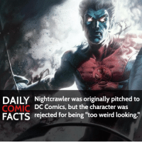 """Do you think Nightcrawler is """"too weird looking""""? • marvel marvelcomics comics marvelheroes marvelvillains hero heroes villains villain avengers avengersassemble marvelstudios marvelmovies marvelfacts marvelcomicfacts dailyfacts comicfacts comic mcu dailycomicfacts: DAILY Nightcrawler was originally pitched to  DC Comics, but the character was  COMIC  FACTS rejected for being """"too weird looking. Do you think Nightcrawler is """"too weird looking""""? • marvel marvelcomics comics marvelheroes marvelvillains hero heroes villains villain avengers avengersassemble marvelstudios marvelmovies marvelfacts marvelcomicfacts dailyfacts comicfacts comic mcu dailycomicfacts"""