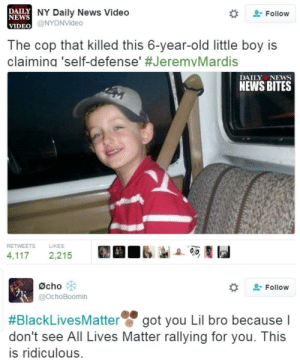 All Lives Matter, Black Lives Matter, and News: DAILY NY Daily News Video  NEWS  Follow  VIDEO @NYDNVideo  The cop that killed this 6-year-old little boy is  claimina 'self-defense' #JeremvMardis  DAILY NEWS  NEWS BITES  RETWEETS  LIKES  4,117  2,215  Øcho  Follow  @OchoBoomin  #BlackLivesMatter  don't see All Lives Matter rallying for you. This  got you Lil bro because I  is ridiculous. ✊🏼✊🏿✊🏽 Stick together !!!
