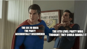 We thought it would be a good idea....: DAILY PLANET  PLANET ATTACKED  THE CR 20 BBEG  THE PARTY  ACCIDENTALLY DISCOVERED  THE 6TH LEVEL PARTY WHO  THOUGHT THEY COULD HANDLE IT We thought it would be a good idea....