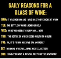 Hump Day, It's Friday, and Memes: DAILY REASONS FOR A  GLASS OF WINE:  MON: IT WAS MONDAY AND I WAS NICE TO EVERYONE AT WORK  TUE: THE BOTTLE OF WINE LOOKED LONELY  WED: WINE WEDNESDAY /HUMP DAY.... DER!  THU: THE BOTTLE OF WINE NEEDED MOUTH TO MOUTH  FRI: AH, IT'S FRIDAY, NEED WE SAY ANYMORE?  SAT DRINKING WINE WILL MAKE ME FEEL BETTER!  SUN: SUNDAY FUNDAY & MENTAL PREP FOR THE NEW WEEK!