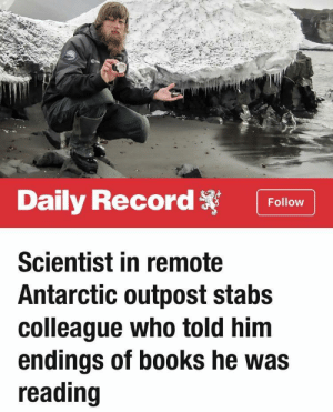 Books, Mean, and Record: Daily Record Follow  Scientist in remote  Antarctic outpost stabs  colleague who told him  endings of books he was  reading There's never any excuse for violence — I mean, there is ALMOST never any excuse for violence.