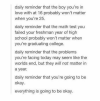 College, Love, and School: daily reminder that the boy you're in  love with at 16 probably won't matter  when you're 25.  daily reminder that the math test you  failed your freshman year of high  school probably won't matter when  you're graduating college.  daily reminder that the problems  you're facing today may seem like the  worlds end, but they will not matter in  a year.  daily reminder that you're going to be  okay.  everything is going to be okay. this tea