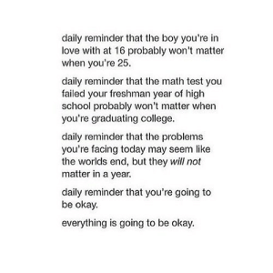 https://iglovequotes.net/: daily reminder that the boy you're in  love with at 16 probably won't matter  when you're 25.  daily reminder that the math test you  failed your freshman year of high  school probably won't matter when  you're graduating college.  daily reminder that the problems  you're facing today may seem like  the worlds end, but they will not  matter in a year.  daily reminder that you're going to  be okay.  everything is going to be okay. https://iglovequotes.net/