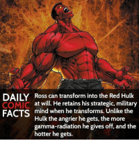 Memes, Transformers, and Hulk: DAILY Ross can transform into the Red Hulk  at will. retains his strategic, military  FACTS  mind when he transforms. Unlike the  Hulk the angrier he gets, the more  gamma-radiation he gives off, and the  hotter he gets. Who is your favorite favorite Hulk? • marvel marvelcomics comics marvelheroes marvelvillains hero heroes villains villain avengers avengersassemble marvelstudios marvelmovies marvelfacts marvelcomicfacts dailyfacts comicfacts comic mcu dailycomicfacts