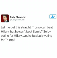 Black Lives Matter, Memes, and Obama: Daily Show Jon  @Daily Show On  Let me get this straight. Trump can beat  Hillary, but he can't beat Bernie? So by  voting for Hillary...you're basically voting  for Trump? Anyone who still supports Hillary is supporting trump. Its time to unite behind a real progressive! 🙌🏻 ––––––––––––––––––––––––––– 👍🏻 Turn On Post Notifications! 📝 Register To Vote 📢 Raise Awareness For Our Revolution 💰 Donate to Bernie ––––––––––––––––––––––––––– FeelTheBern BernieSanders Bernie2016 Hillary2016 Obama HillaryClinton President BernieSanders2016 election2016 trump2016 Vegan GoVegan BlackLivesMatter SanDiego Vote California Cali Ca4Bernie BernieOrBUST CaPrimary WhichHillary NeverHillary HillaryForPrison Losangeles DropOutHillary Fresno Sacramento oakland sanfrancisco –––––––––––––––––––––––––––