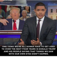 "Memes, 🤖, and Daily Show:  #DAILY SHOW  ONE THING WE'RE ALL GONNA HAVE TO GET USED  TO OVER THE NEXT FOUR YEARS IS DONALD TRUMP  AND HIS PEOPLE SAYING THAT THINGS WE SAW  WITH OUR OWN EYES DIDN'T HAPPEN. [w]  ""Who you gonna believe? Me or your own eyes"" Chico Marx"