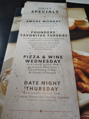 This daily special menu at Carrabba's looks dirty.: DAILY  SPECIALS  AMORE MONDAY  TM  ANT  A VAILA BLE AFTER 3 PM  3 Courses Starting at $12.99  Tax. gratuitY wine not included  FOUNDERS  FAVORITES TUESDAY  For one night only, we're bringing back  our founders' favorite dishes:  Bruschette Scotty Thompson  Veal or Chicken Piccata  Mezzaluna Carrabba  Scampi Damian  PIZZA & WINE  WEDNESDAY  A VAIL A B LE A F TER 3 P M  $9.99 Wood-Fired Pizza  $10 Off Bottles of Wine  $5 Glasses of Sangria  DATE NIGHT  THURSDAY  A VAILABE AFTER 3 P M  .4-Course Dinner For Two For Just $45:  Tax: gratuity, wine not iheluded This daily special menu at Carrabba's looks dirty.