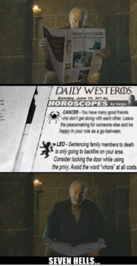 """Family, Friends, and Memes: DAILY WESTERM6  DAILY WESTEROS  Sunday  June 15, 301 AL  HOROSCOPES  by varys  CANCER Ybuhae many pood friends  who dontprtaong each other Leave  the peacemaking for someone else and be  LEO Sentencing family members to death  is only going to backfire on your arse.  Consider locking the door while using  the privy Avoid the word """"whore"""" at all costs  SEVEN HELLS... I miss Tywin :("""