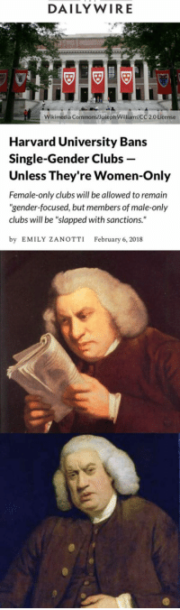"Guns, Tumblr, and Wow: DAILY WIRE  gi  Wikimedia Commons/Joseph Williams CC 2.0 License  Harvard University Bans  Single-Gender Clubs -  Unless They're Women-Only  Female-only clubs will be allowed to remain  ""gender-focused, but members of male-only  clubs will be ""slapped with sanctions.""  by EMILY ZANOTTI February 6, 2018 <p><a href=""http://the-defiant-pupil.tumblr.com/post/170729374003/guns-garlic-and-glory"" class=""tumblr_blog"">the-defiant-pupil</a>:</p> <blockquote> <p><a href=""https://guns-garlic-and-glory.tumblr.com/post/170727144753/dismantlexsjwsxfeminism-so-by-single-gendered"" class=""tumblr_blog"">guns-garlic-and-glory</a>:</p> <blockquote> <p><a href=""https://dismantlexsjwsxfeminism.tumblr.com/post/170703652488/so-by-single-gendered-clubs-you-just-mean-mens"" class=""tumblr_blog"">dismantlexsjwsxfeminism</a>:</p>  <blockquote><p>So by single gendered clubs you just mean men's clubs?</p></blockquote>  <p>Bingo.  </p> </blockquote> <p>Wow, they really got convoluted there for no reason.</p> </blockquote>"