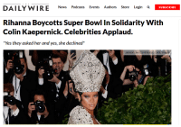 """Colin Kaepernick, News, and Rihanna: DAILY WIRE News Podcasts Events Authors Store Login a  SUBSCRIBE  Rihanna Boycotts Super Bowl In Solidarity With  Colin Kaepernick. Celebrities Applaud.  """"Yes they asked her and yes, she declined""""  Jackson Lee/Contributor/ Getty Images"""