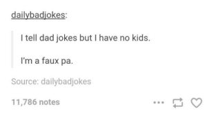 Dad, Jokes, and Kids: dailybadiokes:  I tell dad jokes but I have no kids.  I'm a faux pa.  Source: dailybadjokes  11,786 notes