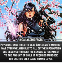 Memes, Daredevil, and Avengers: DAILYCOMICFACTS  PSYLOCKE ONCE TRIED TO READ DAREDEVIL'S MIND BUT  WAS OVERWHELMED DUE TO ALL OF THE INFORMATION  SHE RECEIVED THROUGH HIS SENSES. A TESTAMENT  TO THE AMOUNT OF SKILL IT REQUIRES MURDOCK  TO FUNCTION ON A BASIC HUMAN LEVEL. Daredevil or Psylocke? • marvel marvelcomics comics marvelheroes marvelvillains hero heroes villains villain avengers avengersassemble marvelstudios marvelmovies marvelfacts marvelcomicfacts dailyfacts comicfacts comic mcu dailycomicfacts punisher