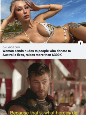 Not all heroes wear capes…sometimes they wear nothing at all by _burtmacklin44_ MORE MEMES: DAILYDOT.COM  Woman sends nudes to people who donate to  Australia fires, raises more than $300K  Because that's, what heroes do Not all heroes wear capes…sometimes they wear nothing at all by _burtmacklin44_ MORE MEMES
