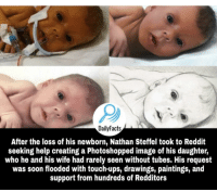 Paintings, Reddit, and Soon...: DailyFacts  After the loss of his newborn, Nathan Steffel took to Reddit  seeking help creating a Photoshopped image of his daughter,  who he and his wife had rarely seen without tubes. His request  was soon flooded with touch-ups, drawings, paintings, and  support from hundreds of Redditors Redditors being Bros!
