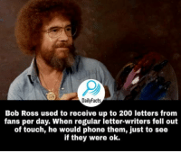 Bailey Jay, Phone, and Bob Ross: DailyFacts  Bob Ross used to receive up to 200 letters from  fans per day. When regular letter-writers fell out  of touch, he would phone them, just to see  if they were ok. We dont deserve Bob Ross