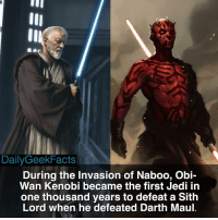 Obi-Wan or Darth Maul? darthmaul obiwankenobi jedi sith theforce darthvader rogueone thelastjedi starwars starwarsfacts dailygeekfacts: DailyGeek Facts  During the Invasion of Naboo, Obi-  Wan Kenobi became the first jedi in  one thousand years to defeat a Sith  Lord when he defeated Darth Maul. Obi-Wan or Darth Maul? darthmaul obiwankenobi jedi sith theforce darthvader rogueone thelastjedi starwars starwarsfacts dailygeekfacts