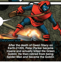 Green Goblin, Memes, and Spider: DailyGeekFacts  After the death of Gwen Stacy on  Earth-21205, Peter Parker became  insane and actually killed the Green  Goblin. He then retired from being  Spider-Man and became the Goblin. spiderman peterparker greengoblin thegoblin earth21205 gwenstacy spidergwen marvel marvelcomics marvelfacts dailygeekfacts