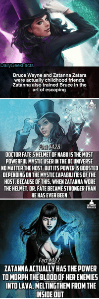 3️⃣ Zatanna Facts 🎩  Bonus Fact #1: She is a vegetarian because of her work with animals as a stage magician.  Bonus Fact #2: Her most notable relationship is with John Constantine, with whom she practiced tantra with. https://t.co/tWYbvqjpAi: DailyGeekFacts  Bruce Wayne and Zatanna Zatara  were actually childhood friends  Zatanna also trained Bruce in the  art of escaping   ULTIMATE  ERO FRCTS  Fact#428  DOCTOR FATE'SHELMET OF NABU IS THE MOST  POWERFUL MYSTIC USER IN THE DC UNIVERSE  NO MATTER THE HOST, BUT ITS POWERIS BOOSTED  DEPENDING ON THE MYVSTIC CAPABILITIES OF THE  HOST. BECAUSE OF THIS, WHEN ZATANNA WORE  THE HELMET, DR. FATE BECAME STRONGER THAN  HE HAS EVER BEEN   TIMATE  ZATANNA ACTUALLY HAS THE POWER  TO MORPH THE BLOOD OF HER ENEMIES  INTO LAVA, MELTINGTHEM FROM THE  INSIDE OUT 3️⃣ Zatanna Facts 🎩  Bonus Fact #1: She is a vegetarian because of her work with animals as a stage magician.  Bonus Fact #2: Her most notable relationship is with John Constantine, with whom she practiced tantra with. https://t.co/tWYbvqjpAi