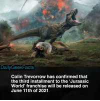 What did you think about Fallen Kingdom? _ owengrady clairedearing alangrant johnhammond jurassicpark jurassicworld jurassicworldfallenkingdom fallenkingdom batman spiderman marvelcomics dccomics jurassicworldfacts dailygeekfacts: DailyGeekFacts  Colin Trevorrow has confirmed that  the third installment to the 'Jurassic  World' franchise will be released or  June 11th of 2021 What did you think about Fallen Kingdom? _ owengrady clairedearing alangrant johnhammond jurassicpark jurassicworld jurassicworldfallenkingdom fallenkingdom batman spiderman marvelcomics dccomics jurassicworldfacts dailygeekfacts