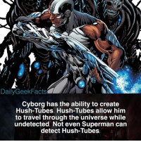 Batman, Memes, and Superman: DailyGeekFacts  Cyborg has the ability to create  Hush-Tubes. Hush-Tubes allow him  to travel through the universe while  undetected. Not even Superman carn  detect Hush-Tubes Do you think that Cyborg deserves to be in the Justice League? _ cyborg victorstone vicstone boomtube hushtube superman batman wonderwoman greenlantern justiceleague dc dccomics dcfacts dailygeekfacts