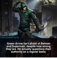Batman, Memes, and Superman: DailyGeekFacts  Green Arrow isn't afraid of Batman  and Superman, despite how strong  they are. He actually questions their  authority on a regular basis I've never been a big Green Arrow fan, honestly, but I know a lot of you are so here's this. _ greenarrow oliverqueen deathstroke deadshot theflash barryallen batman superman justiceleague dc dccomics dcfacts dailygeekfacts