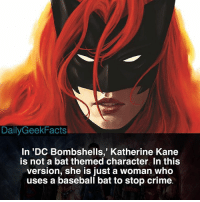 Baseball, Batman, and Crime: DailyGeekFacts  In 'DC Bombshells,' Katherine Kane  is not a bat themed character. In this  version, she is just a woman who  uses a baseball bat to stop crime Hey guys, my trip ends tomorrow. So tomorrow afternoon I will start posting original facts again. Big thanks to @jakorbie_comic_facts for letting me borrow his facts. _ batwoman batman batgirl robin nightwing dcbombshells harleyquinn dc dccomics dcfacts dailygeekfacts