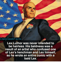 Henchmen not henchman. lexluthor luthor superman actioncomics clarkkent kalel batman dc dccomics dcfacts dailygeekfacts: DailyGeekFacts  Lex Luthor was never intended to  be hairless. His baldness was a  result of an artist who confused one  of Lex's henchman and Lex himself,  so he wrote an entire comic with a  bald Lex Henchmen not henchman. lexluthor luthor superman actioncomics clarkkent kalel batman dc dccomics dcfacts dailygeekfacts