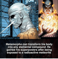 Batman, Memes, and Superman: DailyGeekFacts  Metamorpho can transform his body  into any elemental compound. He  gained his superpowers after being  exposed to a radioactive meteorite I think he would be cool to see in the DCEU 🤔 _ metamorpho rexmason deadman theatom batman superman wonderwoman greenlantern justiceleague justiceleaguedark dc dccomics dcfacts dailygeekfacts