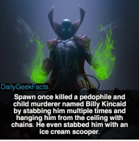 Spawn spawn alsimmons imagecomics batman Spiderman marvel dc dailygeekfacts: DailyGeekFacts  Spawn once killed a pedophile and  child murderer named Billy Kincaid  by stabbing him multiple times and  hanging him from the ceiling with  chains. He even stabbed him with an  ice cream scooper. Spawn spawn alsimmons imagecomics batman Spiderman marvel dc dailygeekfacts