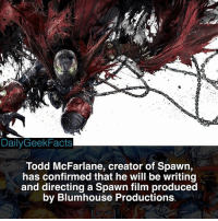 Batman, Memes, and Marvel: DailyGeekFacts  Todd McFarlane, creator of Spawn,  has confirmed that he will be writing  and directing a Spawn film produced  by Blumhouse Production:s Blumhouse has produced 'Get Out,' 'Split,' 'Paranormal Activity,' and many more. This film should be great! _ spawn alsimmons toddmcfarlane theviolator malebolgia batman spiderman marvel dc imagecomics imagecomicsfacts dailygeekfacts