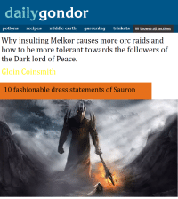 "Memes, Muslim, and Dress: dailygondor  potions recipes middle earth gardening trinkets browse all sections  Why insulting Melkor causes more orc raids and  how to be rmore tolerani towards the followers of  the Dark lord of Peace.  Gloin Coinsmith  10 fashionable dress statements of Sauron <p>LOTR Muslim=Orc memes are gaining traction. Buy buy buy! via /r/MemeEconomy <a href=""http://ift.tt/2rCQNmV"">http://ift.tt/2rCQNmV</a></p>"
