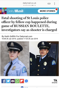 dailymail.co.uk: dailymail.co.uk  CS  EDaily Aail  MORE STORIES  Fatal shooting of St Louis police  officer by fellow cop happened during  game of RUSSIAN ROULETTE,  investigators say as shooter is charged  By Keith Griffith For Dailymail.com  16:06 26 Jan 2019, updated 17:33 26 Jan 2019  DINING  1k  shares