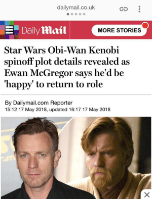 Obi-Wan Kenobi, Star Wars, and Ewan McGregor: dailymail.co.uk  Daily Mail  MORE STORIES  Star Wars Obi-Wan Kenobi  spinoff plot details revealed as  Ewan McGregor says he'd be  'happy' to return to role  By Dailymail.com Reporter  15:12 17 May 2018, updated 16:17 17 May 2018 WHOOO!! Our savior has spoken!
