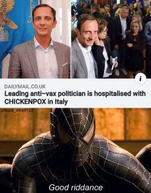 he got what he deserved: DAILYMAIL CO.UK  Leading anti-vax politician is hospitalised with  CHICKENPOX in Italy  u/supa asian123  Good riddance he got what he deserved