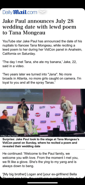 "Family, Girls, and Love: DailyMail.com  Jake Paul announces July 28  wedding date with lewd poem  to Tana Mongeau  YouTube star Jake Paul has announced the date of his  nuptials to fiancee Tana Mongeau, while reciting  lewd poem to her during her Vid Con panel in Anaheim,  California on Saturday.  The day I met Tana, she ate my banana,' Jake, 22,  said in a video  Two years later we turned into ""Jana"". No more  broads in Atlanta, no more  II  girls caught  loyal to you and all the spray Tanas.  on camera. I'm  5  15  SICKERS  Twix  mem  SNCKERS  m  Stes  SNICKERS  Shay's Way/YouTube  Surprise: Jake Paul took to the stage at Tana Mongeau's  VidCon panel on Sunday, where he recited a poem and  revealed their wedding date  He continued: ""Welcome to the Paul family,  welcome you with love. From the moment I met you,  we fit like a glove. She's the ying to my yang and is  always down to bang.  we  IMy big brother] Logan and [your ex-girlfriend Bella  Tharaalean boto the worle  .ontion aur fate but The more you read the worse it gets"