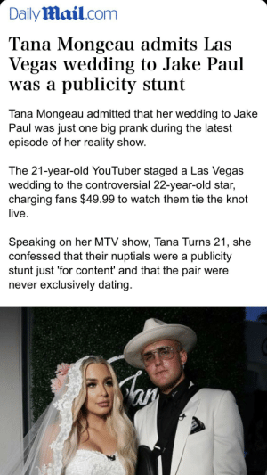 Dating, Mtv, and Prank: DailyMail.com  Tana Mongeau admits Las  Vegas wedding to Jake Paul  was a publicity stunt  Tana Mongeau admitted that her wedding to Jake  Paul was just one big prank during the latest  episode of her reality show.  The 21-year-old YouTuber staged a Las Vegas  wedding to the controversial 22-year-old star,  charging fans $49.99 to watch them tie the knot  live.  Speaking on her MTV show, Tana Turns 21, she  confessed that their nuptials were a publicity  stunt just 'for content' and that the pair were  never exclusively dating. WE NEED A CONTENT DEPUTY ON TANA MOJO