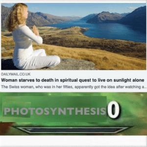 Being Alone, Apparently, and Dank: DAILYMAILCO.UK  Woman starves to death in spiritual quest to live on sunlight alone  The Swiss woman, who was in her fifties, apparently got the idea after watching a.  PHOTOSYNTHESIS O Genius 1000 by OG_Singh MORE MEMES