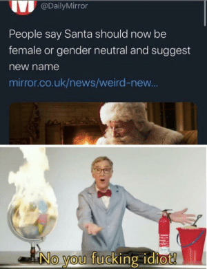 Why feminists why by connor24steele MORE MEMES: @DailyMirror  People say Santa should now be  female or gender neutral and suggest  new name  mirror.co.uk/news/weird-new..  aNo you fucking idiot! Why feminists why by connor24steele MORE MEMES