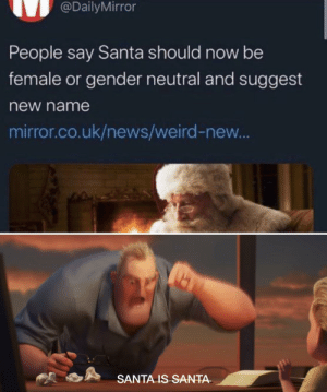 SANTA IS MAN: @DailyMirror  People say Santa should now be  female or gender neutral and suggest  new name  mirror.co.uk/news/weird-new...  SANTA IS SANTA- SANTA IS MAN