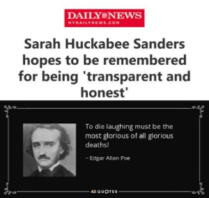 That ship has sailed.: DAILYONEWS  NYDAILYNEWS.COM  Sarah Huckabee Sanders  hopes to be remembered  for being 'transparent and  honest  To die laughing must be the  most glorious of all glorious  deaths!  Edgar Allan Poe  AZ QUOTES  en That ship has sailed.