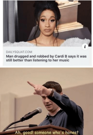 drugged: DAILYSQUAT.COM  Man drugged and robbed by Cardi B says it was  still better than listening to her music  Ah, good! someone who's honest