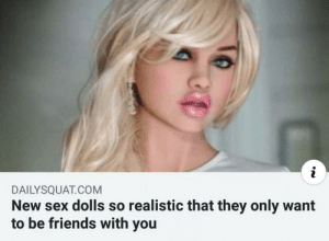 Friends, Sex, and Com: DAILYSQUAT.COM  New sex dolls so realistic that they only want  to be friends with you