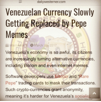 "<p>HAPPENING Status = Literally Happening. 😧 via /r/MemeEconomy <a href=""http://ift.tt/2nfKAJf"">http://ift.tt/2nfKAJf</a></p>: dailywesterner.com  Venezuelan Currency Slowly  Getting Replaced by Pepe  Memes  nternational March 23, 2017  Venezuela's economy is so awful, its citizens  are increasingly turning alternative currencies,  including Bitcoin and even internet memes  Software developers use Bitcoin and ""Rare  Pepe"" trading cards to mask their transactions.  Such crypto-currencies grant anonymity,  meaning it's harder for Venezuela's socialish <p>HAPPENING Status = Literally Happening. 😧 via /r/MemeEconomy <a href=""http://ift.tt/2nfKAJf"">http://ift.tt/2nfKAJf</a></p>"
